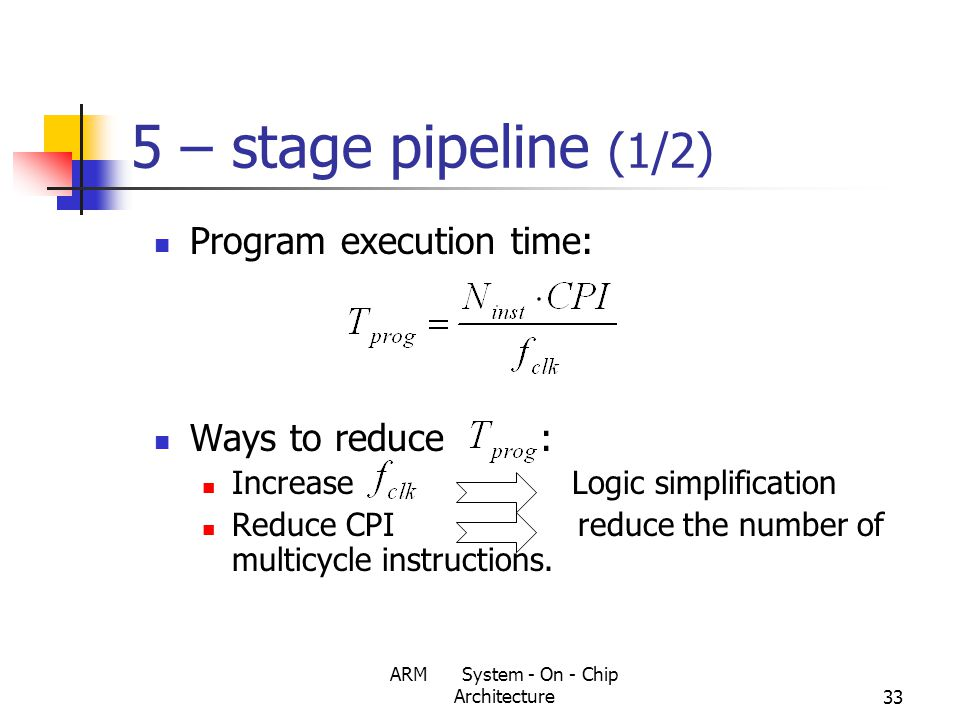 ARM System - On - Chip Architecture33 5 – stage pipeline (1/2) Program execution time: Ways to reduce : Increase Logic simplification Reduce CPI reduce the number of multicycle instructions.