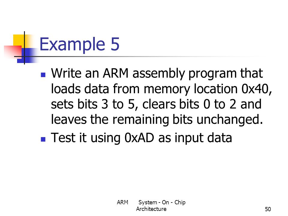 ARM System - On - Chip Architecture50 Example 5 Write an ARM assembly program that loads data from memory location 0x40, sets bits 3 to 5, clears bits 0 to 2 and leaves the remaining bits unchanged.