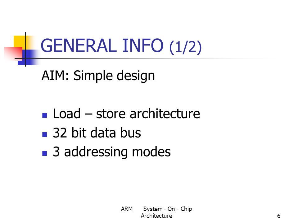ARM System - On - Chip Architecture7 GENERAL INFO (2/2) Simple architecture + Simple instruction set + Code density Small size Low power consumption