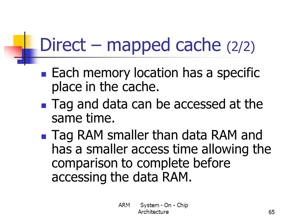 ARM System - On - Chip Architecture65 Direct – mapped cache (2/2) Each memory location has a specific place in the cache.