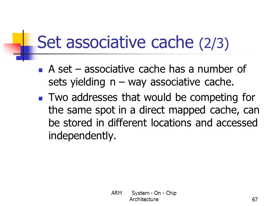 ARM System - On - Chip Architecture67 Set associative cache (2/3) A set – associative cache has a number of sets yielding n – way associative cache.