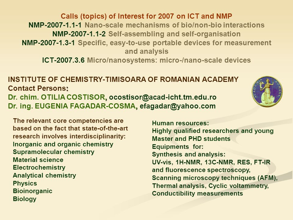 Calls (topics) of Interest for 2007 on ICT and NMP NMP-2007-1.1-1 Nano-scale mechanisms of bio/non-bio interactions NMP-2007-1.1-2 Self-assembling and self-organisation NMP-2007-1.3-1 Specific, easy-to-use portable devices for measurement and analysis ICT-2007.3.6 Micro/nanosystems: micro-/nano-scale devices INSTITUTE OF CHEMISTRY-TIMISOARA OF ROMANIAN ACADEMY : Contact Persons:, Dr.