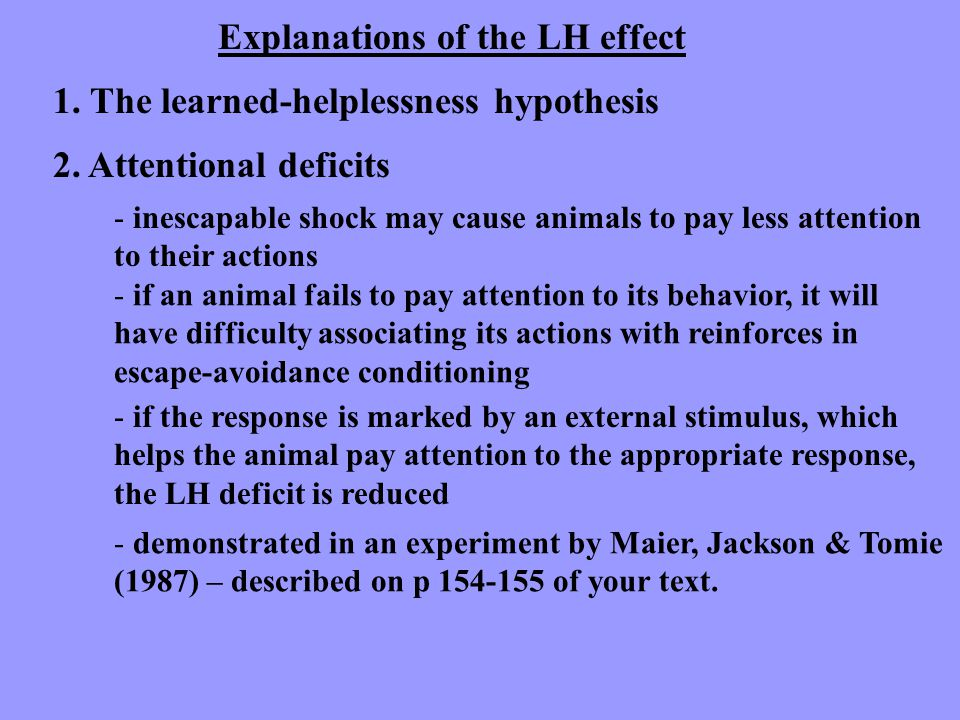 Explanations of the LH effect 1. The learned-helplessness hypothesis 2. Attentional deficits - inescapable shock may cause animals to pay less attenti