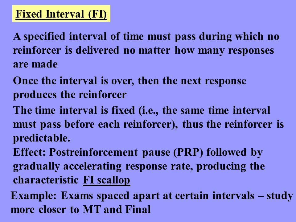 Fixed Interval (FI) A specified interval of time must pass during which no reinforcer is delivered no matter how many responses are made Once the inte
