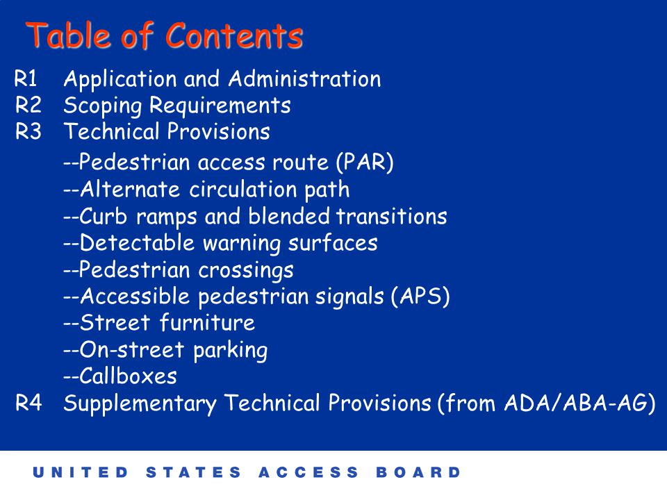 Table of Contents R1 Application and Administration R2 Scoping Requirements R3 Technical Provisions --Pedestrian access route (PAR) --Alternate circulation path --Curb ramps and blended transitions --Detectable warning surfaces --Pedestrian crossings --Accessible pedestrian signals (APS) --Street furniture --On-street parking --Callboxes R4Supplementary Technical Provisions (from ADA/ABA-AG)