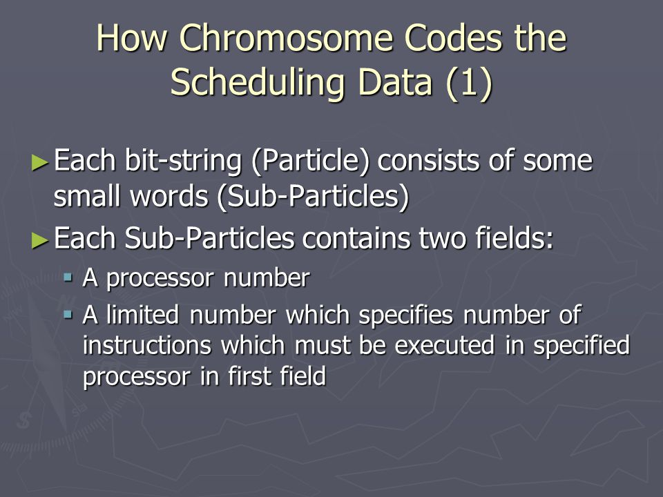 How Chromosome Codes the Scheduling Data (1) ► Each bit-string (Particle) consists of some small words (Sub-Particles) ► Each Sub-Particles contains two fields:  A processor number  A limited number which specifies number of instructions which must be executed in specified processor in first field