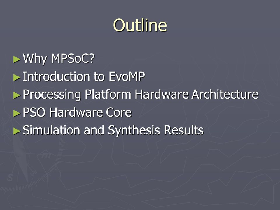 Outline ► Why MPSoC? ► Introduction to EvoMP ► Processing Platform Hardware Architecture ► PSO Hardware Core ► Simulation and Synthesis Results
