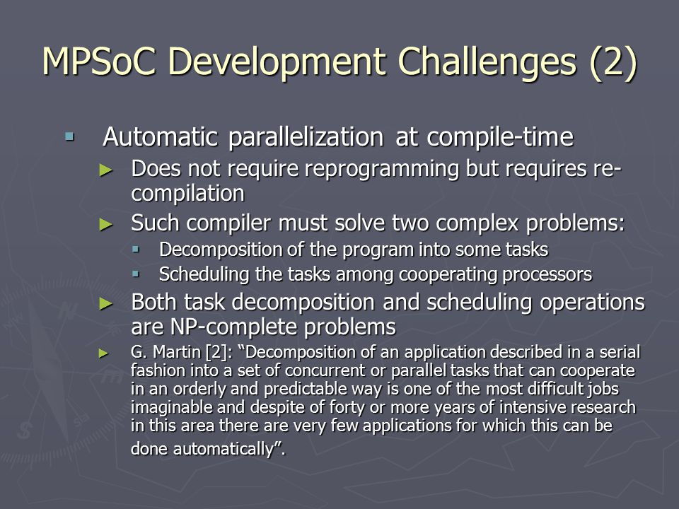 MPSoC Development Challenges (2)  Automatic parallelization at compile-time ► Does not require reprogramming but requires re- compilation ► Such compiler must solve two complex problems:  Decomposition of the program into some tasks  Scheduling the tasks among cooperating processors ► Both task decomposition and scheduling operations are NP-complete problems ► G.