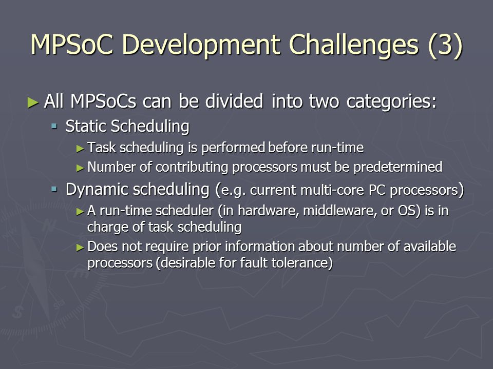MPSoC Development Challenges (3) ► All MPSoCs can be divided into two categories:  Static Scheduling ► Task scheduling is performed before run-time ► Number of contributing processors must be predetermined  Dynamic scheduling ( e.g.