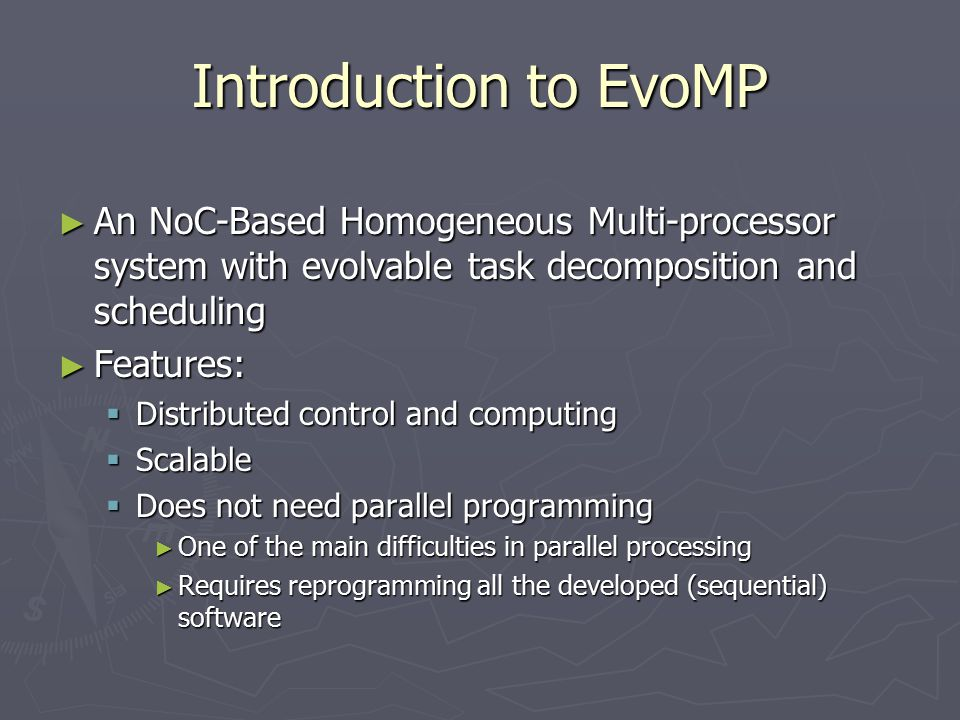 Introduction to EvoMP ► An NoC-Based Homogeneous Multi-processor system with evolvable task decomposition and scheduling ► Features:  Distributed control and computing  Scalable  Does not need parallel programming ► One of the main difficulties in parallel processing ► Requires reprogramming all the developed (sequential) software