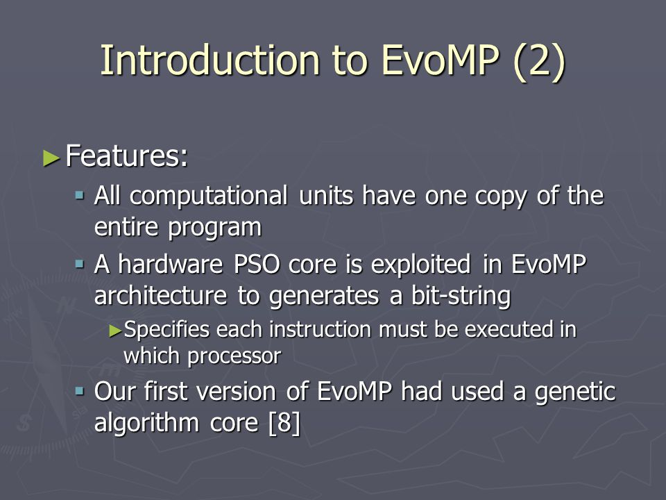 Introduction to EvoMP (2) ► Features:  All computational units have one copy of the entire program  A hardware PSO core is exploited in EvoMP architecture to generates a bit-string ► Specifies each instruction must be executed in which processor  Our first version of EvoMP had used a genetic algorithm core [8]