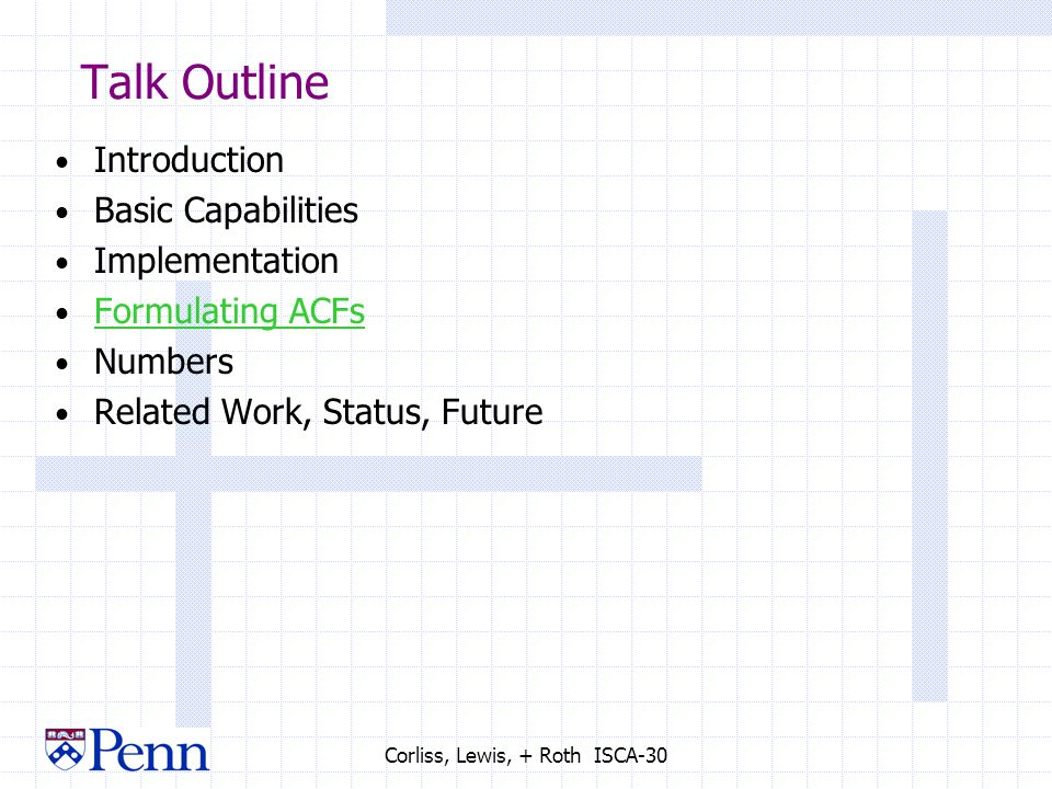 Corliss, Lewis, + Roth ISCA-30 Talk Outline Introduction Basic Capabilities Implementation Formulating ACFs Numbers Related Work, Status, Future