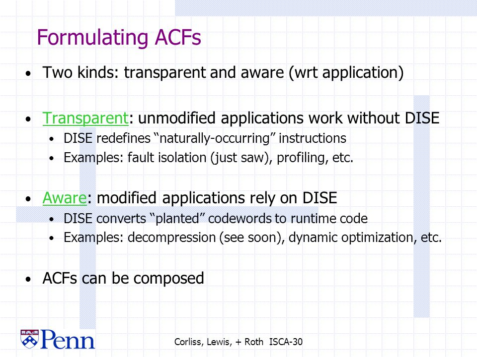 Corliss, Lewis, + Roth ISCA-30 Formulating ACFs Two kinds: transparent and aware (wrt application) Transparent: unmodified applications work without DISE DISE redefines naturally-occurring instructions Examples: fault isolation (just saw), profiling, etc.