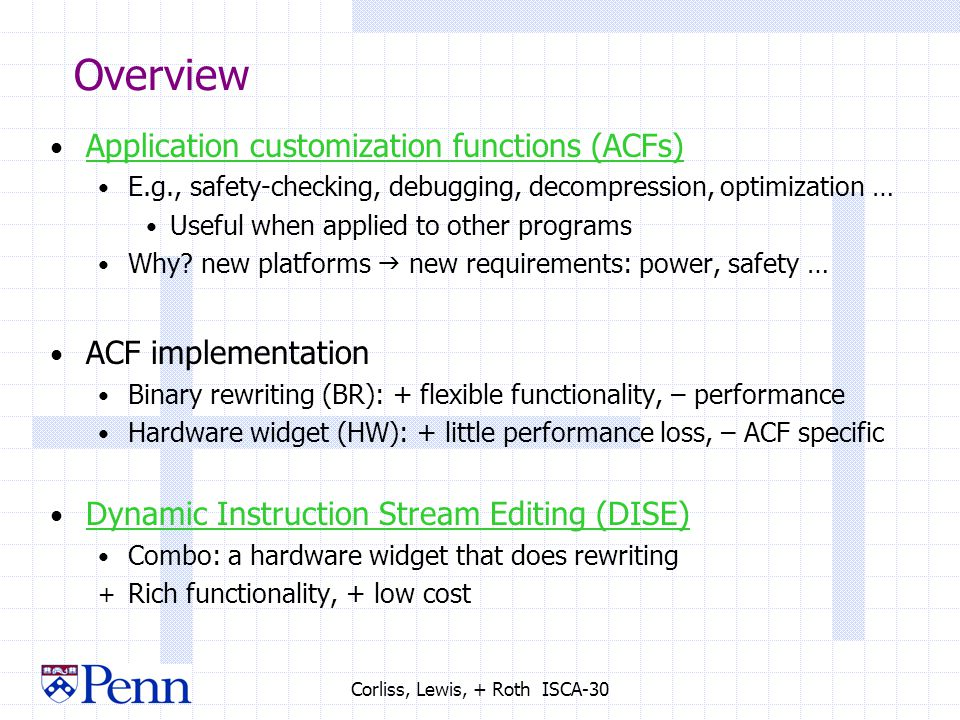 Corliss, Lewis, + Roth ISCA-30 Overview Application customization functions (ACFs) E.g., safety-checking, debugging, decompression, optimization … Useful when applied to other programs Why.
