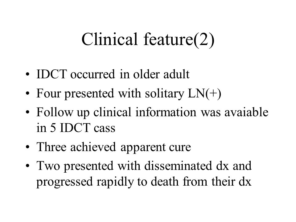 Clinical feature(2) IDCT occurred in older adult Four presented with solitary LN(+) Follow up clinical information was avaiable in 5 IDCT cass Three a