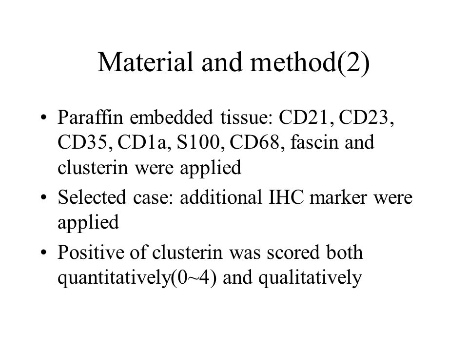 Material and method(2) Paraffin embedded tissue: CD21, CD23, CD35, CD1a, S100, CD68, fascin and clusterin were applied Selected case: additional IHC m
