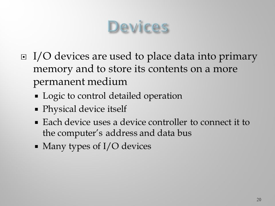  I/O devices are used to place data into primary memory and to store its contents on a more permanent medium  Logic to control detailed operation  Physical device itself  Each device uses a device controller to connect it to the computer's address and data bus  Many types of I/O devices 20