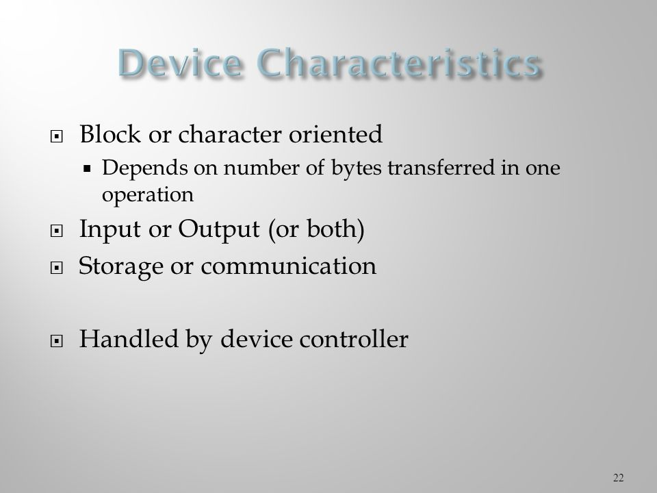  Block or character oriented  Depends on number of bytes transferred in one operation  Input or Output (or both)  Storage or communication  Handled by device controller 22