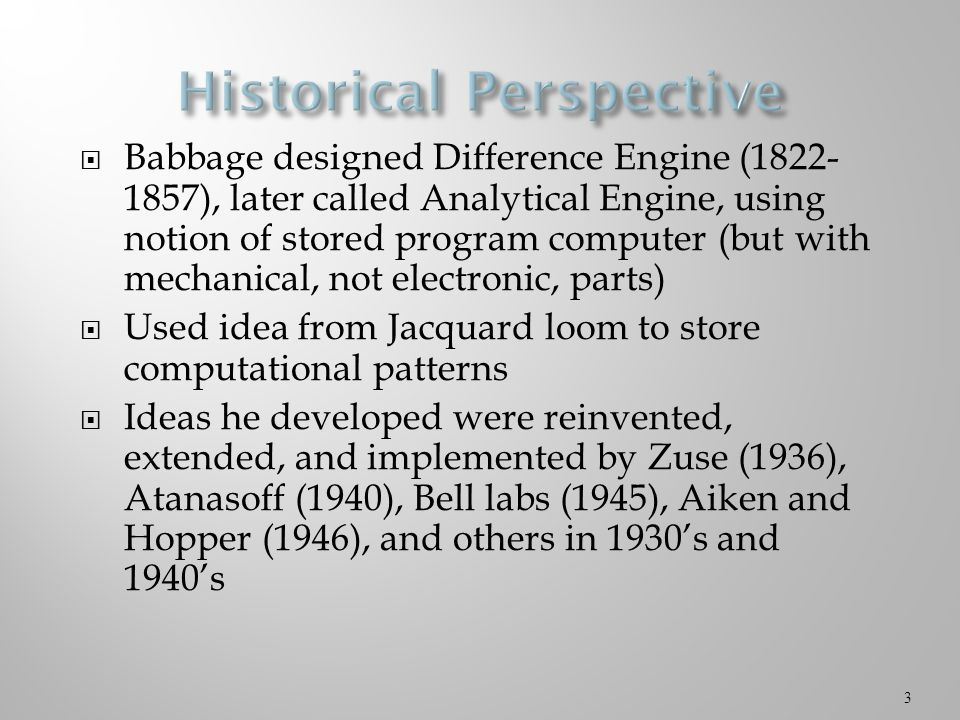 Babbage designed Difference Engine (1822- 1857), later called Analytical Engine, using notion of stored program computer (but with mechanical, not electronic, parts)  Used idea from Jacquard loom to store computational patterns  Ideas he developed were reinvented, extended, and implemented by Zuse (1936), Atanasoff (1940), Bell labs (1945), Aiken and Hopper (1946), and others in 1930's and 1940's 3