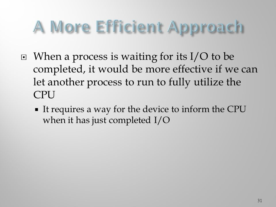  When a process is waiting for its I/O to be completed, it would be more effective if we can let another process to run to fully utilize the CPU  It requires a way for the device to inform the CPU when it has just completed I/O 31