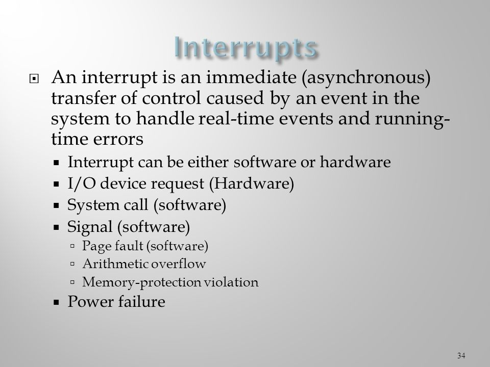  An interrupt is an immediate (asynchronous) transfer of control caused by an event in the system to handle real-time events and running- time errors  Interrupt can be either software or hardware  I/O device request (Hardware)  System call (software)  Signal (software)  Page fault (software)  Arithmetic overflow  Memory-protection violation  Power failure 34