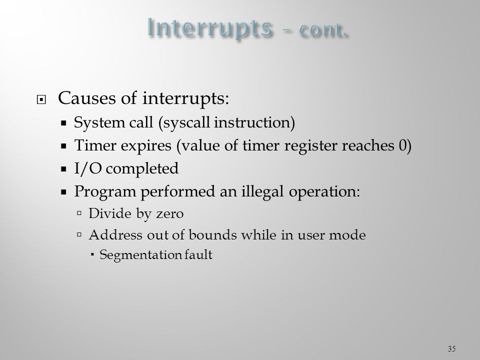  Causes of interrupts:  System call (syscall instruction)  Timer expires (value of timer register reaches 0)  I/O completed  Program performed an illegal operation:  Divide by zero  Address out of bounds while in user mode  Segmentation fault 35