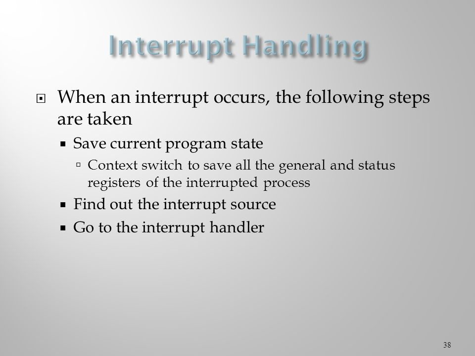  When an interrupt occurs, the following steps are taken  Save current program state  Context switch to save all the general and status registers of the interrupted process  Find out the interrupt source  Go to the interrupt handler 38