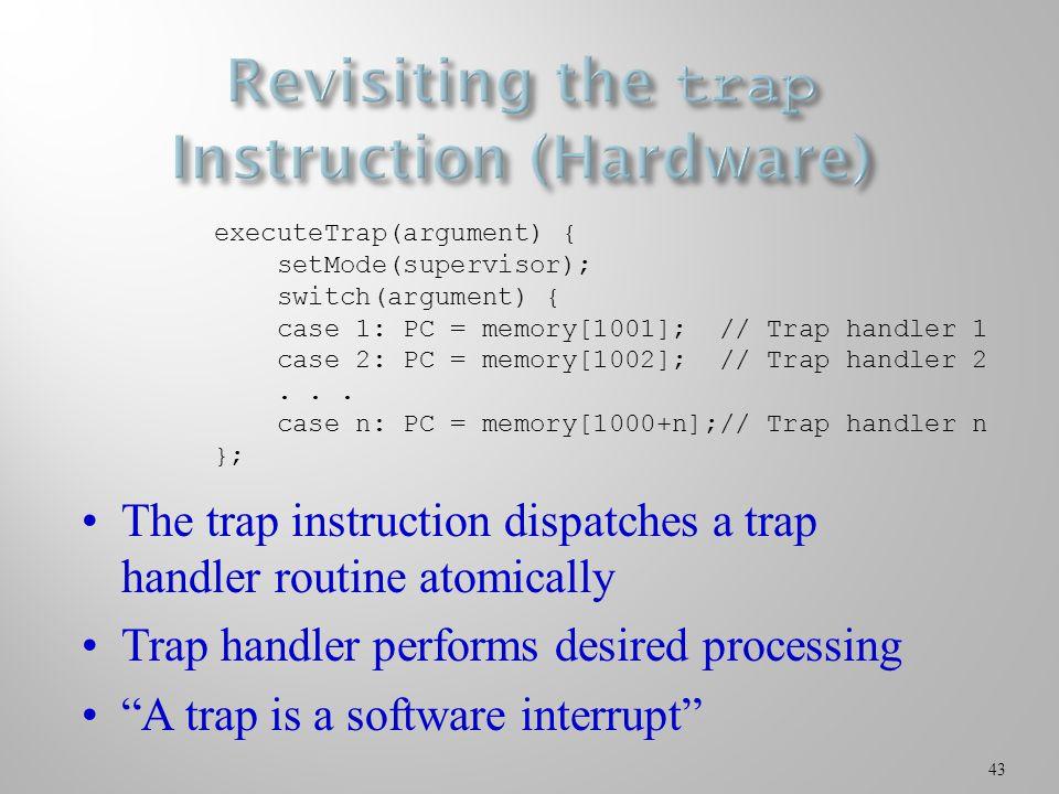 43 executeTrap(argument) { setMode(supervisor); switch(argument) { case 1: PC = memory[1001]; // Trap handler 1 case 2: PC = memory[1002]; // Trap han