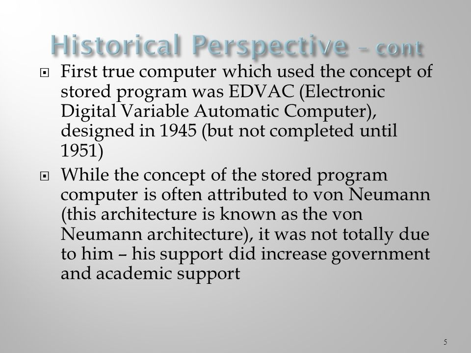  First true computer which used the concept of stored program was EDVAC (Electronic Digital Variable Automatic Computer), designed in 1945 (but not completed until 1951)  While the concept of the stored program computer is often attributed to von Neumann (this architecture is known as the von Neumann architecture), it was not totally due to him – his support did increase government and academic support 5