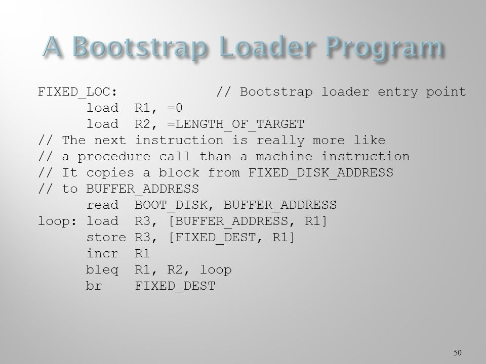 50 FIXED_LOC: // Bootstrap loader entry point loadR1, =0 loadR2, =LENGTH_OF_TARGET // The next instruction is really more like // a procedure call than a machine instruction // It copies a block from FIXED_DISK_ADDRESS // to BUFFER_ADDRESS readBOOT_DISK, BUFFER_ADDRESS loop:loadR3, [BUFFER_ADDRESS, R1] storeR3, [FIXED_DEST, R1] incrR1 bleqR1, R2, loop brFIXED_DEST
