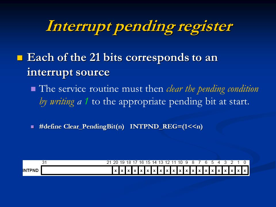 Interrupt pending register Each of the 21 bits corresponds to an interrupt source Each of the 21 bits corresponds to an interrupt source The service routine must then clear the pending condition by writing a 1 to the appropriate pending bit at start.