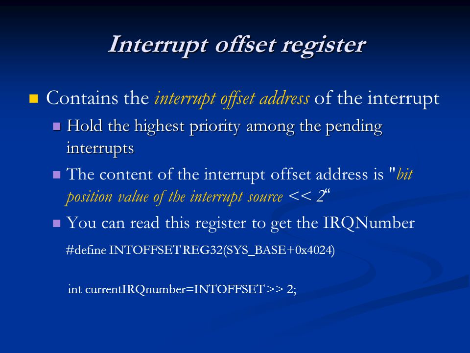 Interrupt offset register Contains the interrupt offset address of the interrupt Hold the highest priority among the pending interrupts Hold the highest priority among the pending interrupts The content of the interrupt offset address is bit position value of the interrupt source << 2 You can read this register to get the IRQNumber #define INTOFFSET REG32(SYS_BASE+0x4024) int currentIRQnumber=INTOFFSET >> 2;