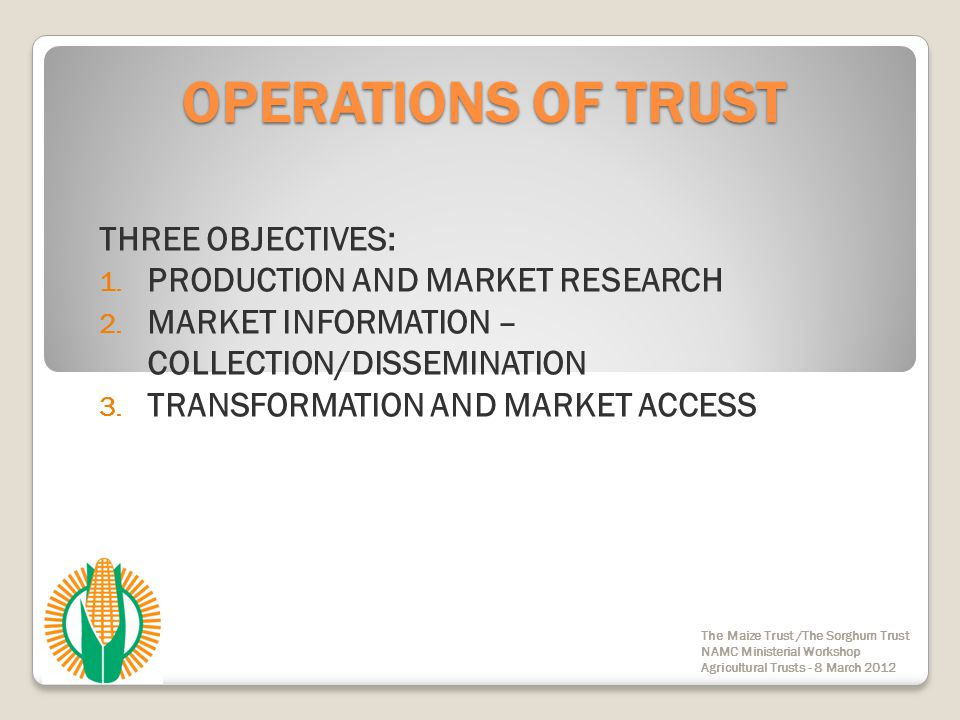 OPERATIONS OF TRUST CAREFUL BALANCE OF FUNDING BETWEEN DIFFERENT INDUSTRY REQUIREMENTS FUNDING TESTED AND EVALUATED OVER NEARLY 15 YEARS OF TRUST'S EXISTENCE TRUST UTILISES INVESTMENT INCOME ONLY: THERE IS NO LEVIES ON MAIZE The Maize Trust /The Sorghum Trust NAMC Ministerial Workshop Agricultural Trusts - 8 March 2012