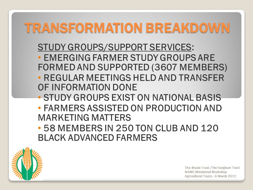 TRANSFORMATION BREAKDOWN COMMUNICATION /TRIAL PLOTS: TRIAL PLOTS ON NATIONAL BASIS IN MAJOR MAIZE PRODUCING AREAS REGULAR RADIO PROGRAMMES AND NEWSLETTERS TO EMERGING FARMERS COMMUNICATIONS IN RELEVANT LANGUAGES IN ALL REGIONS INFORMATION PROVIDED ON PRODUCTION AND MARKETING MATTERS The Maize Trust /The Sorghum Trust NAMC Ministerial Workshop Agricultural Trusts - 8 March 2012