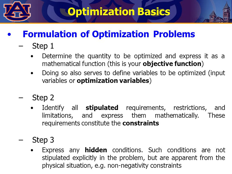 Optimization Basics Formulation of Optimization Problems –Step 1 Determine the quantity to be optimized and express it as a mathematical function (thi