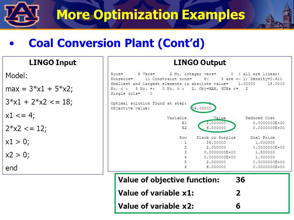 More Optimization Examples Coal Conversion Plant (Cont'd) LINGO Input Model: max = 3*x1 + 5*x2; 3*x1 + 2*x2 <= 18; x1 <= 4; 2*x2 <= 12; x1 > 0; x2 > 0