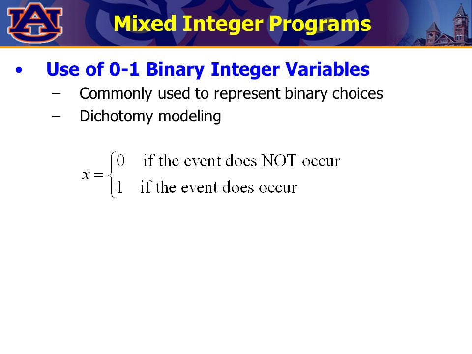 Mixed Integer Programs Use of 0-1 Binary Integer Variables –Commonly used to represent binary choices –Dichotomy modeling