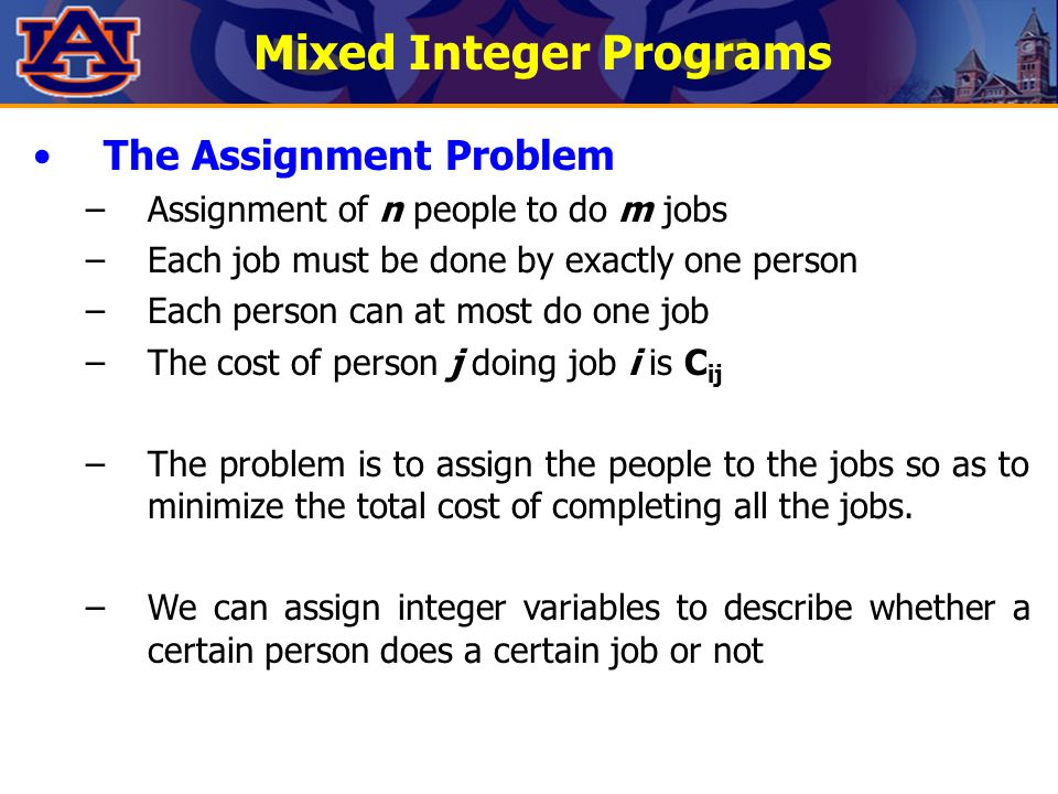 Mixed Integer Programs The Assignment Problem –Assignment of n people to do m jobs –Each job must be done by exactly one person –Each person can at mo