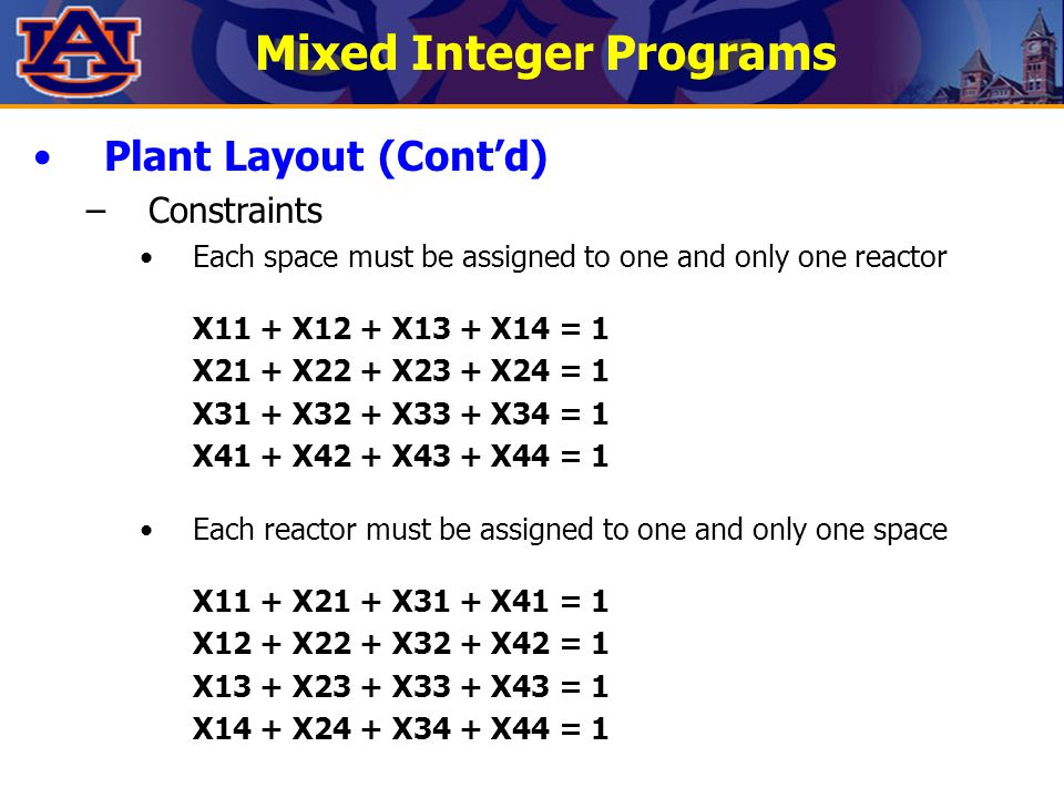 Mixed Integer Programs Plant Layout (Cont'd) –Constraints Each space must be assigned to one and only one reactor X11 + X12 + X13 + X14 = 1 X21 + X22