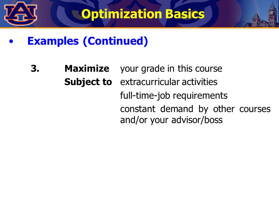 Optimization Basics Examples (Continued) 3.Maximizeyour grade in this course Subject toextracurricular activities full-time-job requirements constant