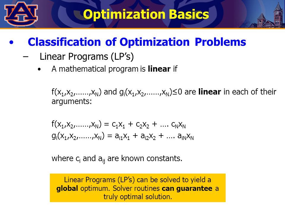 Optimization Basics Classification of Optimization Problems –Linear Programs (LP's) A mathematical program is linear if f(x 1,x 2,……,x N ) and g i (x