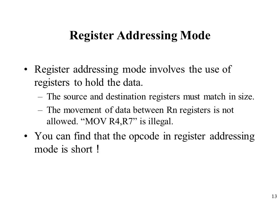 13 Register Addressing Mode Register addressing mode involves the use of registers to hold the data. –The source and destination registers must match