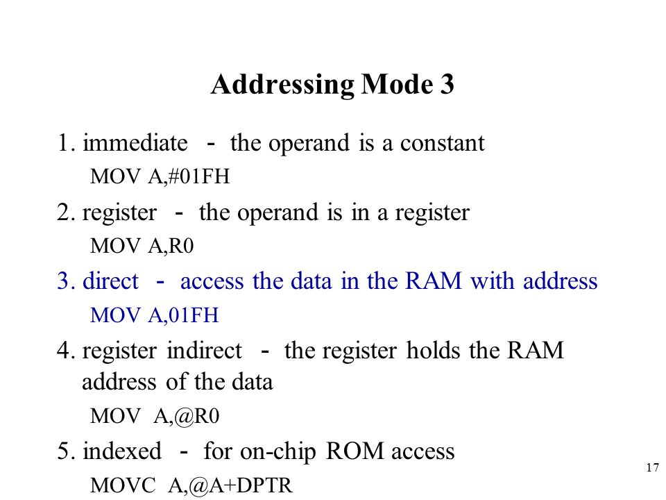 17 Addressing Mode 3 1. immediate - the operand is a constant MOV A,#01FH 2. register - the operand is in a register MOV A,R0 3. direct - access the d