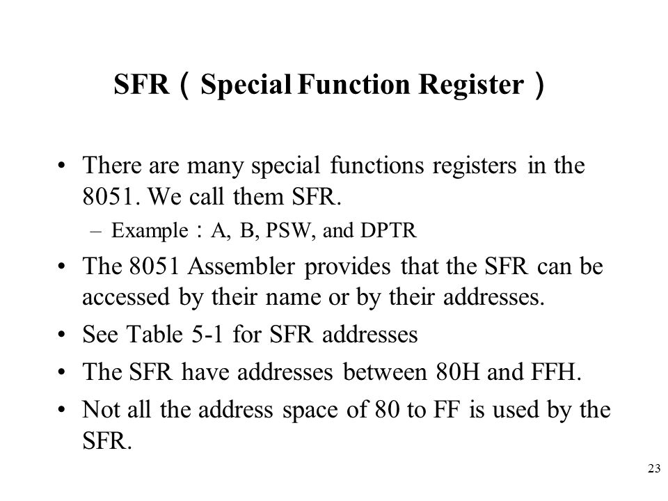 23 SFR ( Special Function Register ) There are many special functions registers in the 8051. We call them SFR. –Example : A, B, PSW, and DPTR The 8051