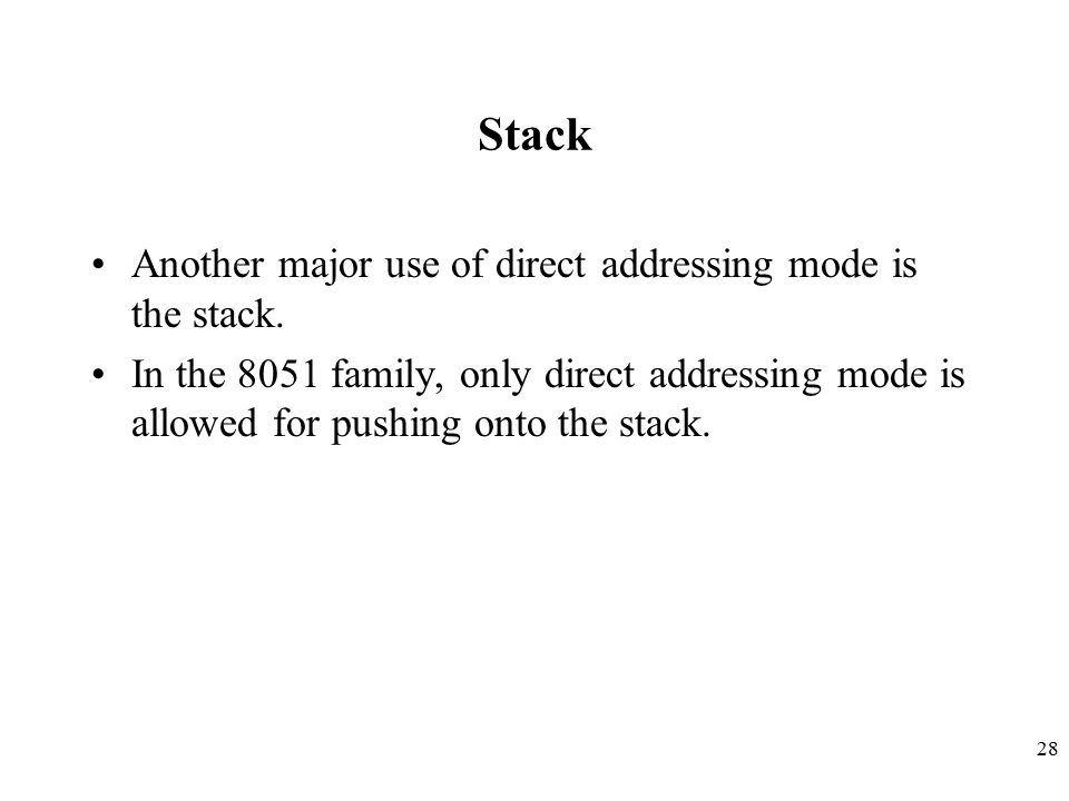 28 Stack Another major use of direct addressing mode is the stack. In the 8051 family, only direct addressing mode is allowed for pushing onto the sta