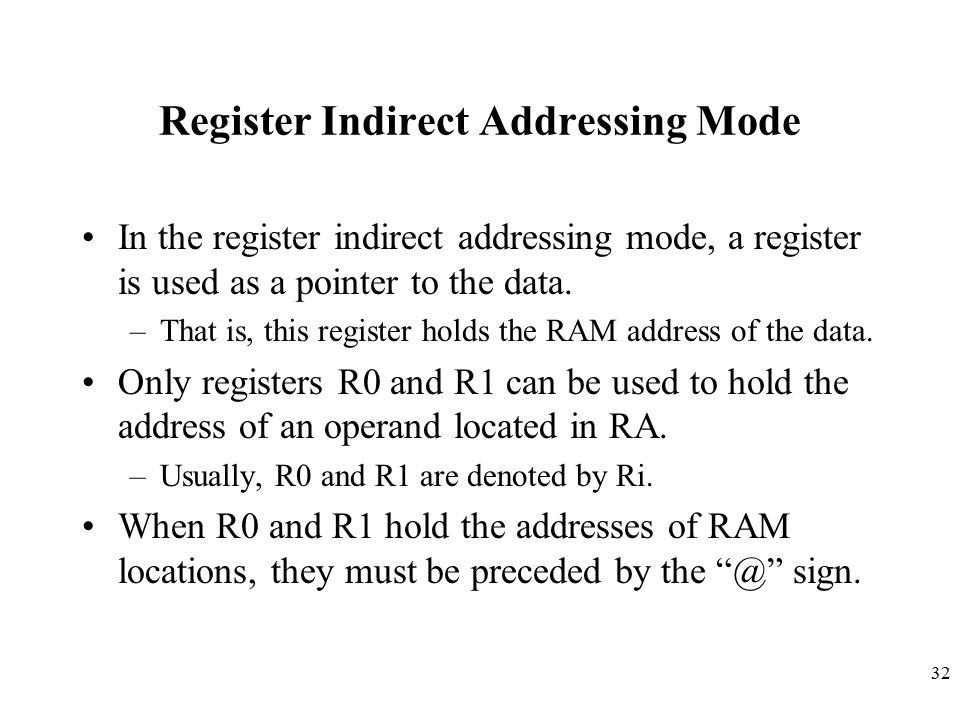 32 Register Indirect Addressing Mode In the register indirect addressing mode, a register is used as a pointer to the data. –That is, this register ho