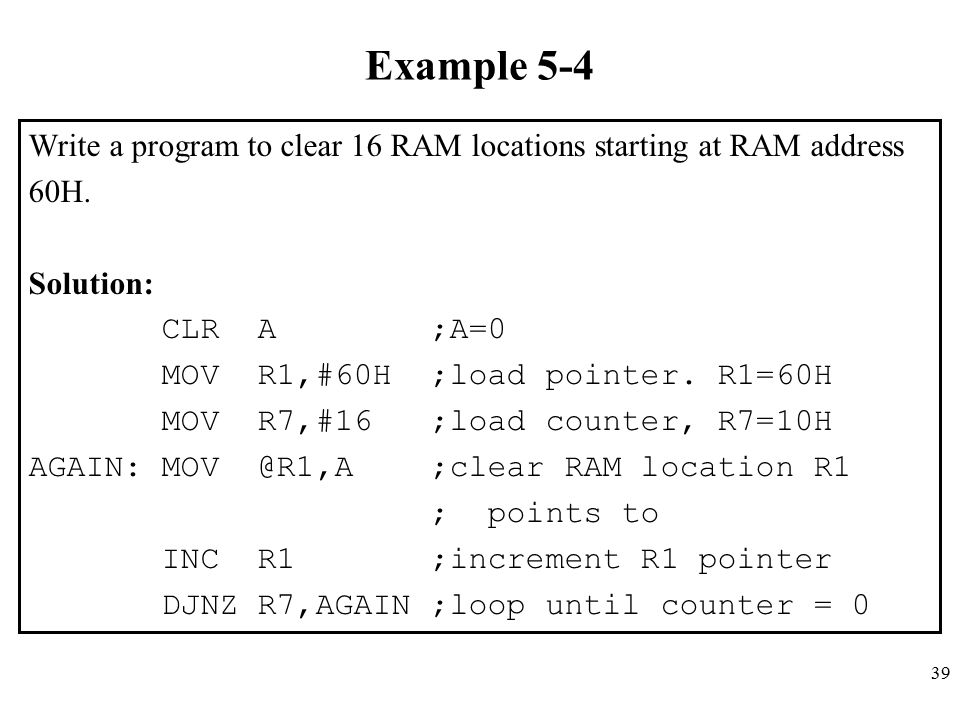39 Example 5-4 Write a program to clear 16 RAM locations starting at RAM address 60H. Solution: CLR A ;A=0 MOV R1,#60H ;load pointer. R1=60H MOV R7,#1