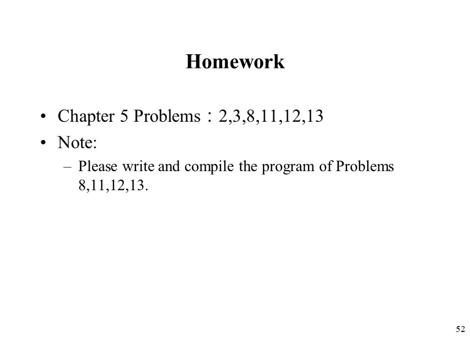 52 Homework Chapter 5 Problems : 2,3,8,11,12,13 Note: –Please write and compile the program of Problems 8,11,12,13.