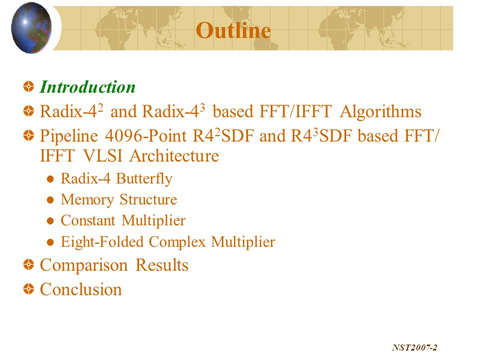NST2007-2 Outline Introduction Radix-4 2 and Radix-4 3 based FFT/IFFT Algorithms Pipeline 4096-Point R4 2 SDF and R4 3 SDF based FFT/ IFFT VLSI Architecture Radix-4 Butterfly Memory Structure Constant Multiplier Eight-Folded Complex Multiplier Comparison Results Conclusion