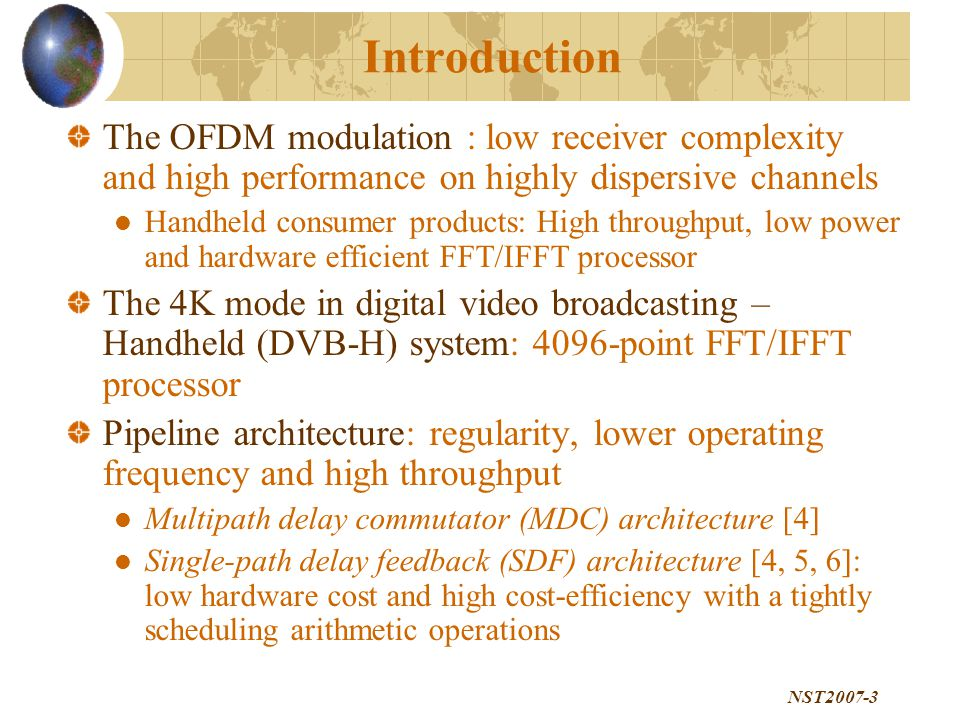 NST2007-3 Introduction The OFDM modulation : low receiver complexity and high performance on highly dispersive channels Handheld consumer products: High throughput, low power and hardware efficient FFT/IFFT processor The 4K mode in digital video broadcasting – Handheld (DVB-H) system: 4096-point FFT/IFFT processor Pipeline architecture: regularity, lower operating frequency and high throughput Multipath delay commutator (MDC) architecture [4] Single-path delay feedback (SDF) architecture [4, 5, 6]: low hardware cost and high cost-efficiency with a tightly scheduling arithmetic operations